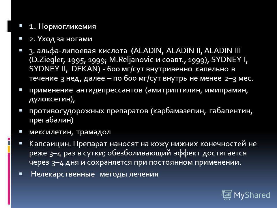 1. Нормогликемия 2. Уход за ногами 3. альфа-липоевая кислота (АLАDIN, АLАDIN II, АLАDIN III (D.Ziegler, 1995, 1999; M.Reljanovic и соавт., 1999), SYDNEY I, SYDNEY II, DЕКАN) - 600 мг/сут внутривенно капельно в течение 3 нед, далее – по 600 мг/сут вну