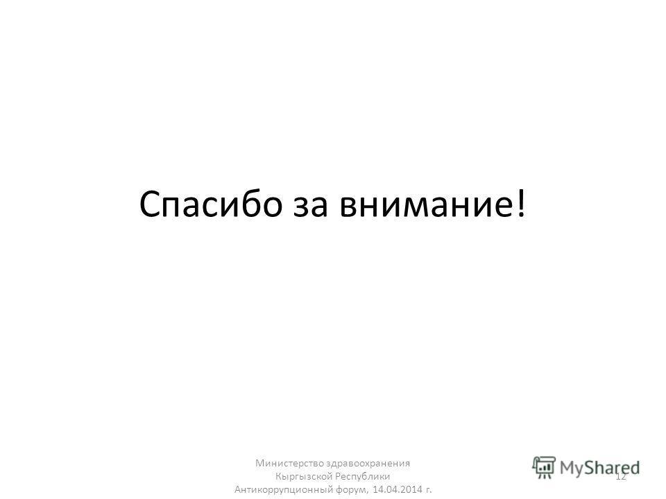 Спасибо за внимание! Министерство здравоохранения Кыргызской Республики Антикоррупционный форум, 14.04.2014 г. 12