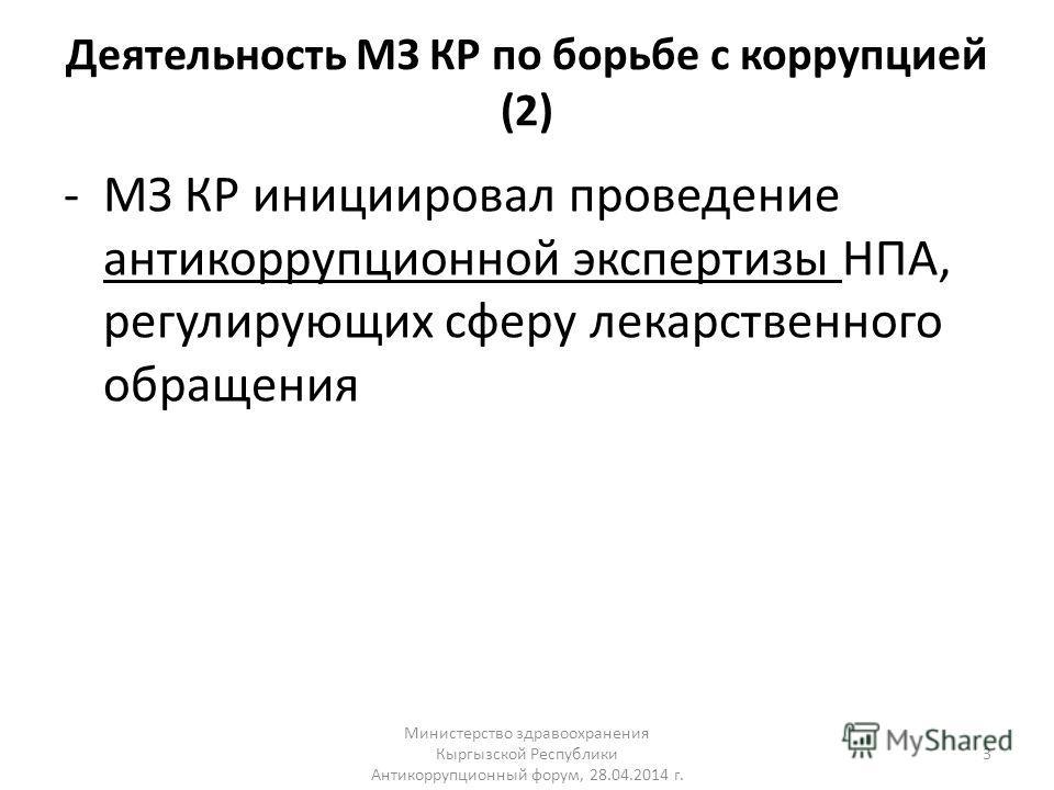 Деятельность МЗ КР по борьбе с коррупцией (2) -МЗ КР инициировал проведение антикоррупционной экспертизы НПА, регулирующих сферу лекарственного обращения Министерство здравоохранения Кыргызской Республики Антикоррупционный форум, 28.04.2014 г. 3