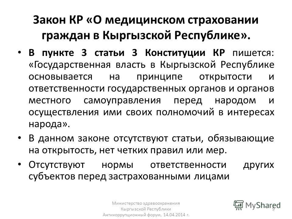 Закон КР «О медицинском страховании граждан в Кыргызской Республике». В пункте 3 статьи 3 Конституции КР пишется: «Государственная власть в Кыргызской Республике основывается на принципе открытости и ответственности государственных органов и органов