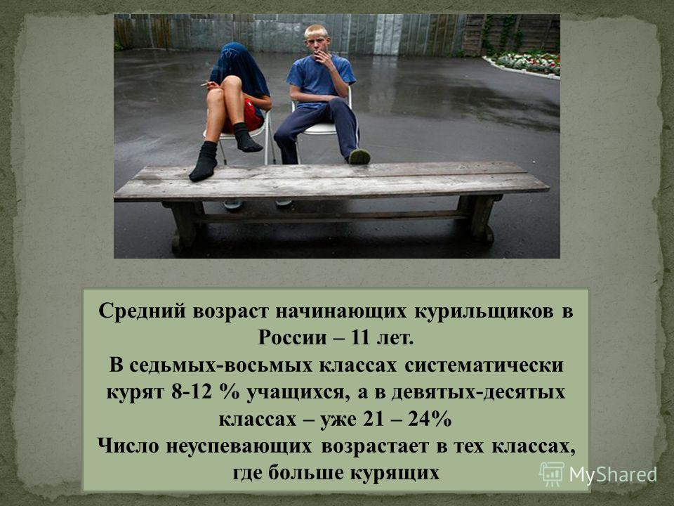 Средний возраст начинающих курильщиков в России – 11 лет. В седьмых-восьмых классах систематически курят 8-12 % учащихся, а в девятых-десятых классах – уже 21 – 24% Число неуспевающих возрастает в тех классах, где больше курящих