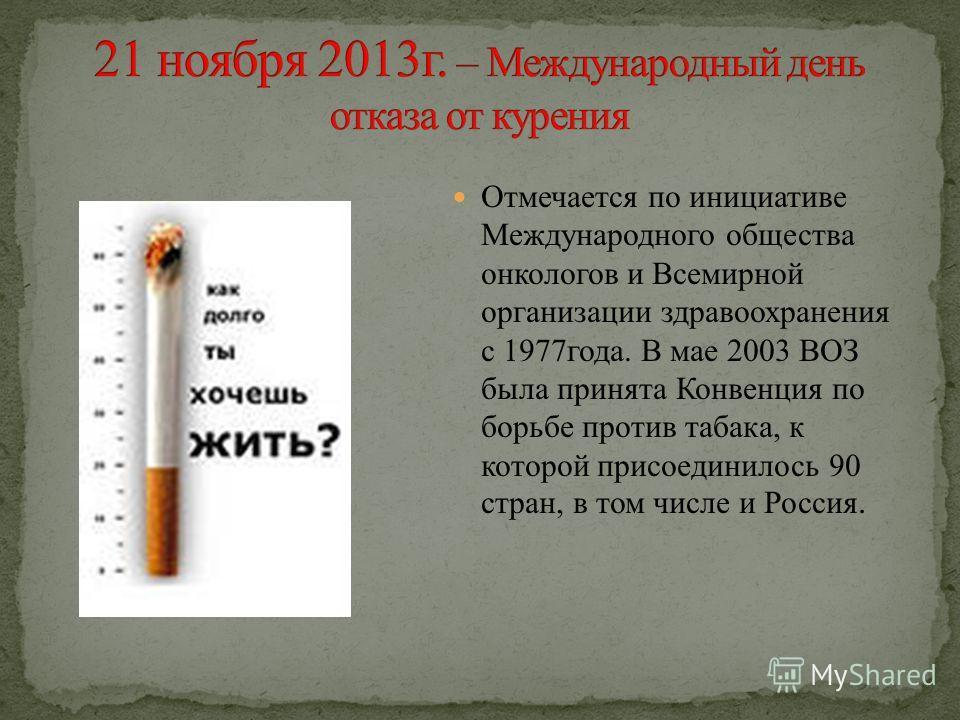 Отмечается по инициативе Международного общества онкологов и Всемирной организации здравоохранения с 1977 года. В мае 2003 ВОЗ была принята Конвенция по борьбе против табака, к которой присоединилось 90 стран, в том числе и Россия.