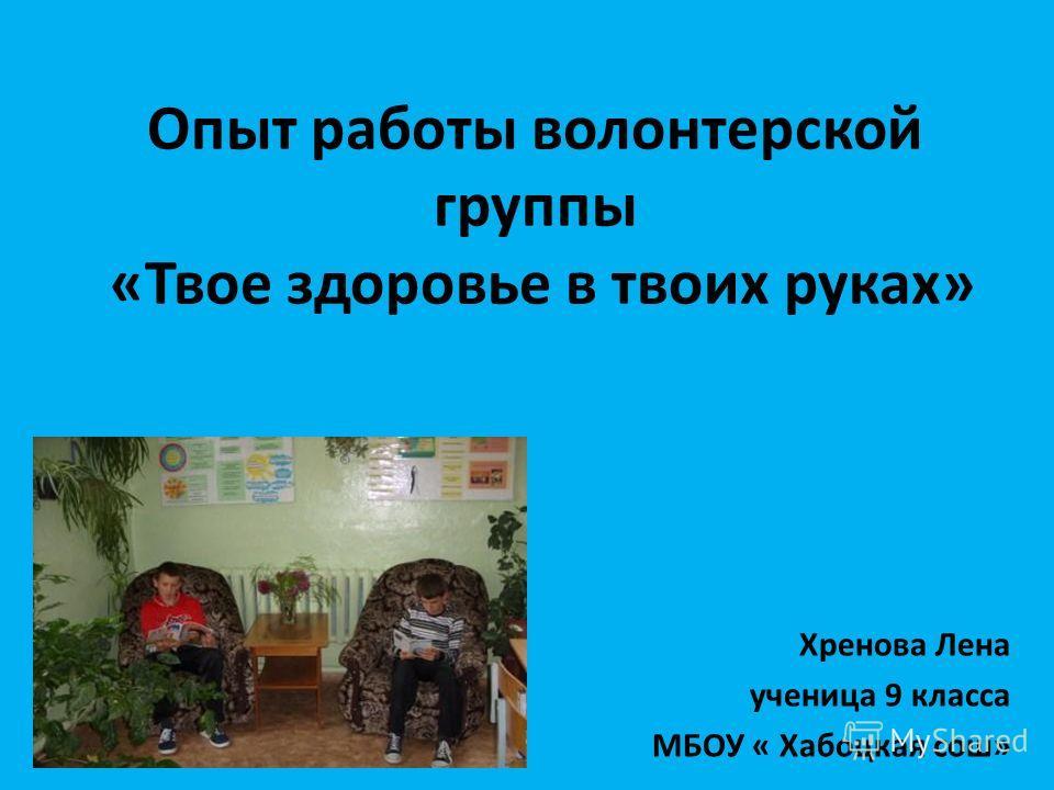 Опыт работы волонтерской группы «Твое здоровье в твоих руках» Хренова Лена ученица 9 класса МБОУ « Хабоцкая сош»