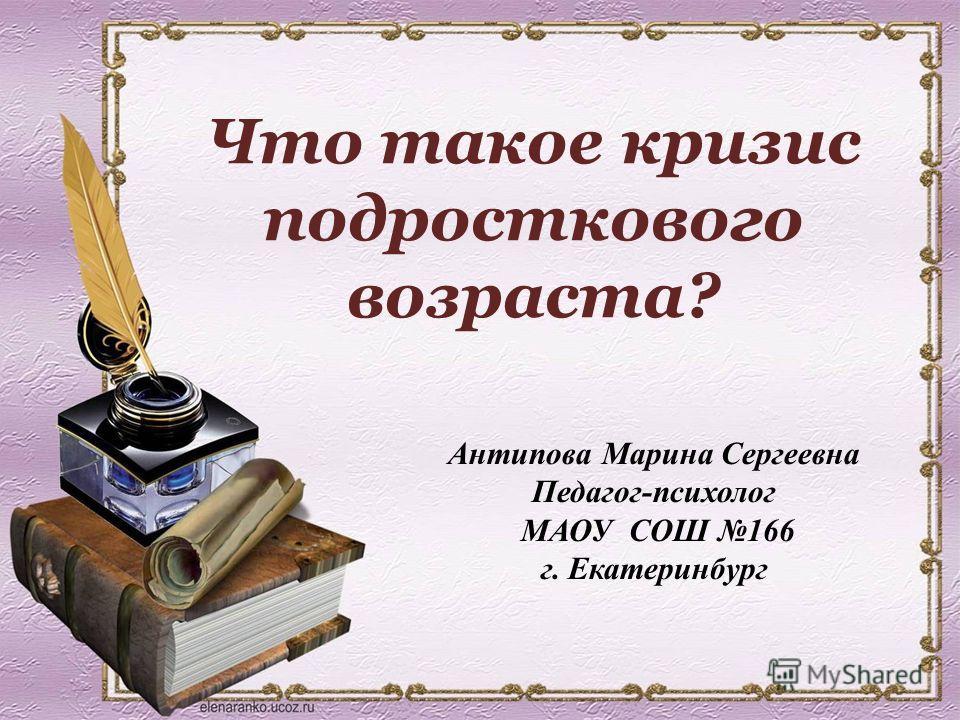Антипова Марина Сергеевна Педагог-психолог МАОУ СОШ 166 г. Екатеринбург Что такое кризис подросткового возраста?