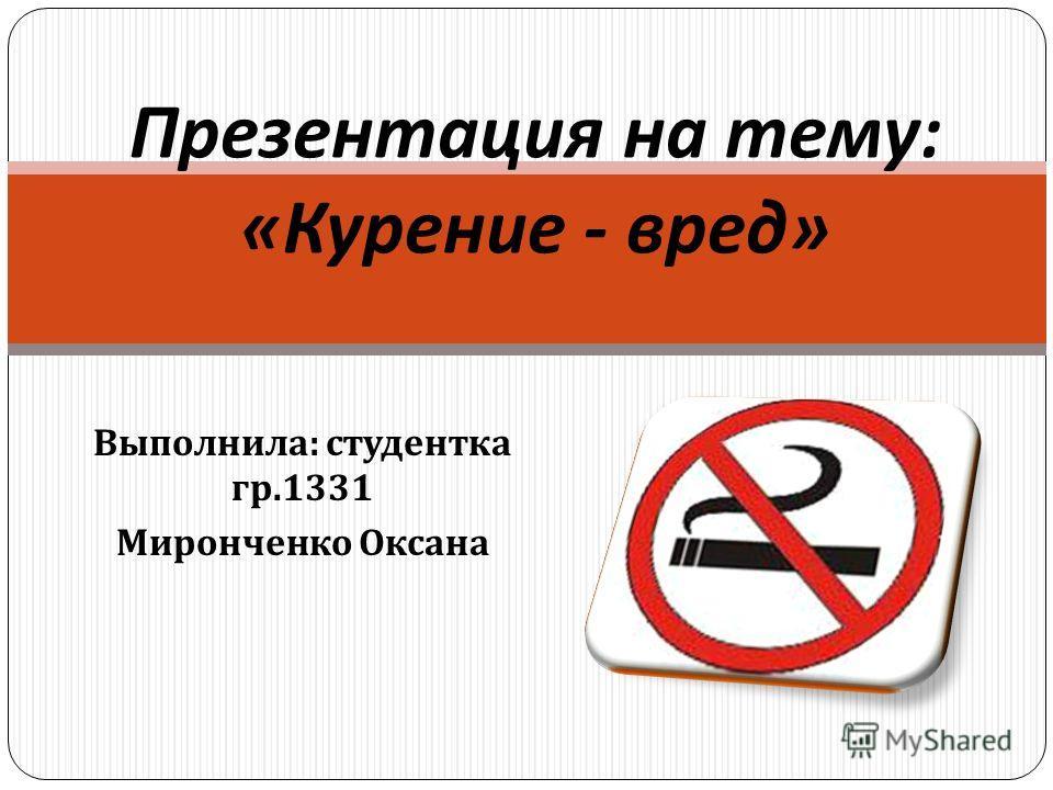 Выполнила : студентка гр.1331 Миронченко Оксана Презентация на тему : « Курение - вред »