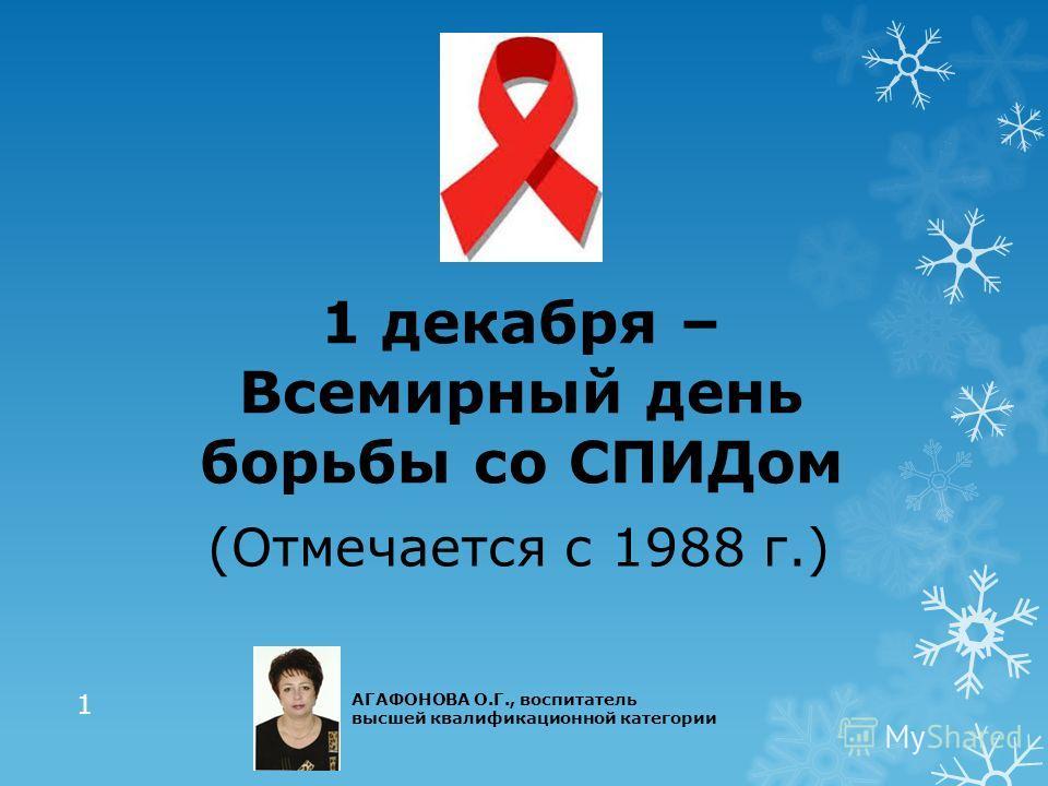1 декабря – Всемирный день борьбы со СПИДом (Отмечается с 1988 г.) 1 АГАФОНОВА О.Г., воспитатель высшей квалификационной категории