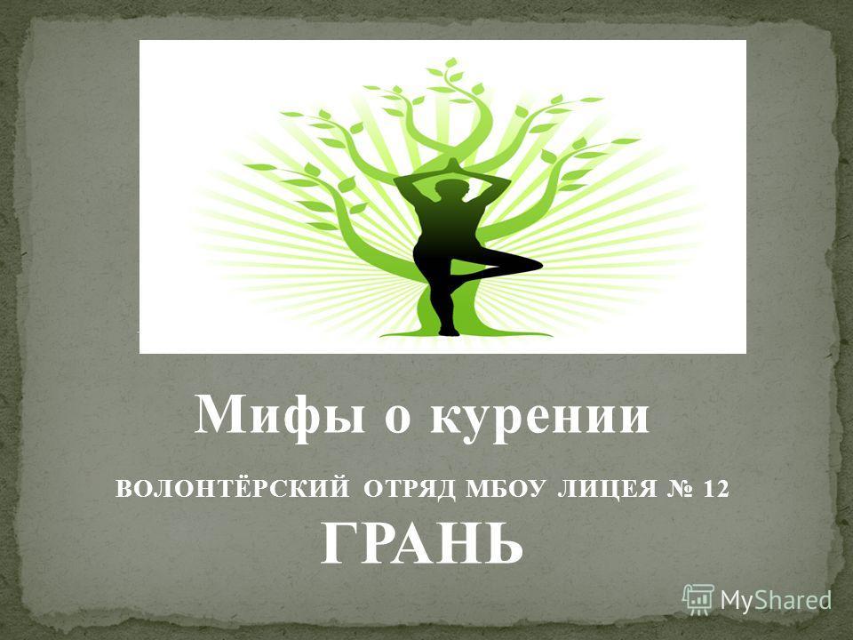 Мифы о курении ВОЛОНТЁРСКИЙ ОТРЯД МБОУ ЛИЦЕЯ 12 ГРАНЬ