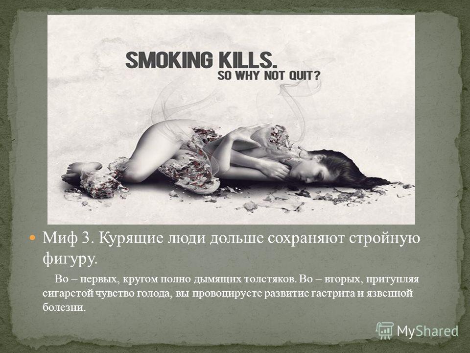 Миф 3. Курящие люди дольше сохраняют стройную фигуру. Во – первых, кругом полно дымящих толстяков. Во – вторых, притупляя сигаретой чувство голода, вы провоцируете развитие гастрита и язвенной болезни.