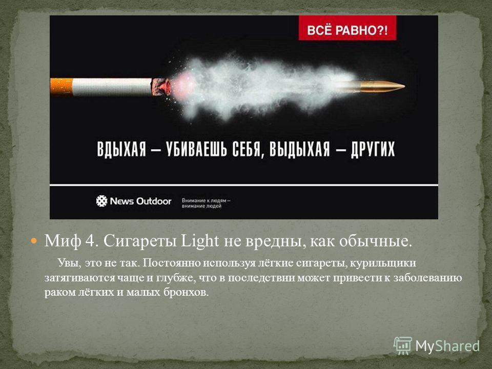 Миф 4. Сигареты Light не вредны, как обычные. Увы, это не так. Постоянно используя лёгкие сигареты, курильщики затягиваются чаще и глубже, что в последствии может привести к заболеванию раком лёгких и малых бронхов.