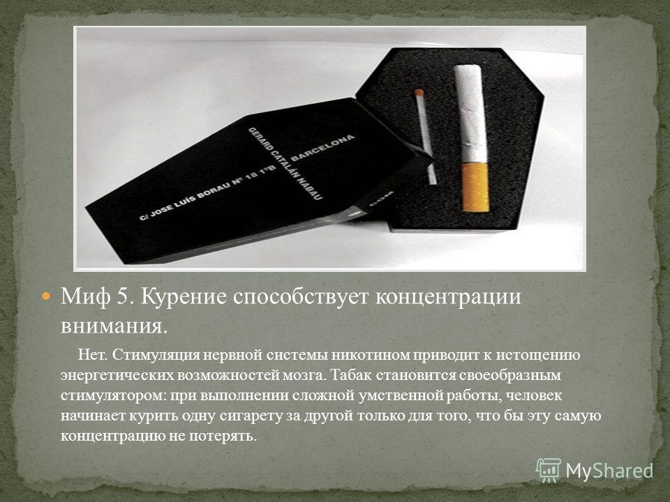 Миф 5. Курение способствует концентрации внимания. Нет. Стимуляция нервной системы никотином приводит к истощению энергетических возможностей мозга. Табак становится своеобразным стимулятором: при выполнении сложной умственной работы, человек начинае