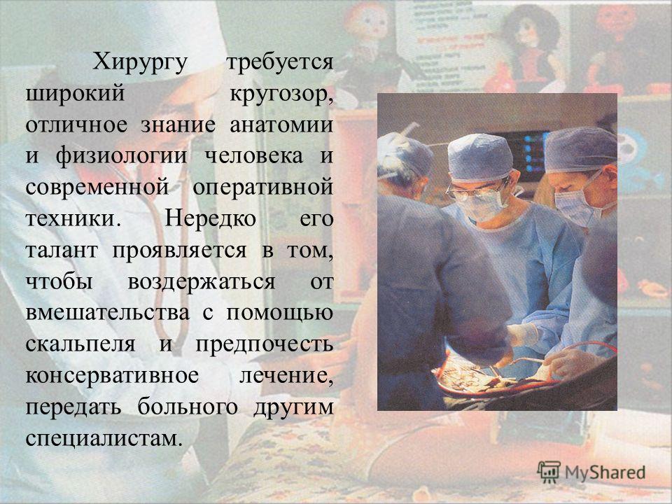 Хирургу требуется широкий кругозор, отличное знание анатомии и физиологии человека и современной оперативной техники. Нередко его талант проявляется в том, чтобы воздержаться от вмешательства с помощью скальпеля и предпочесть консервативное лечение,