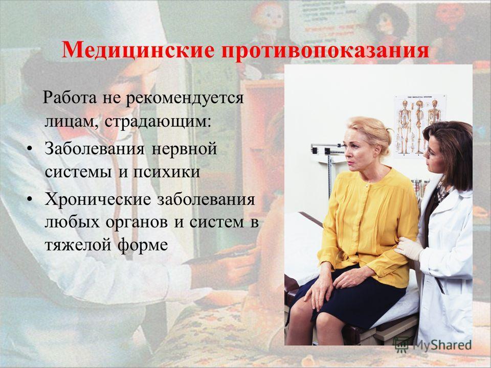 Медицинские противопоказания Работа не рекомендуется лицам, страдающим: Заболевания нервной системы и психики Хронические заболевания любых органов и систем в тяжелой форме