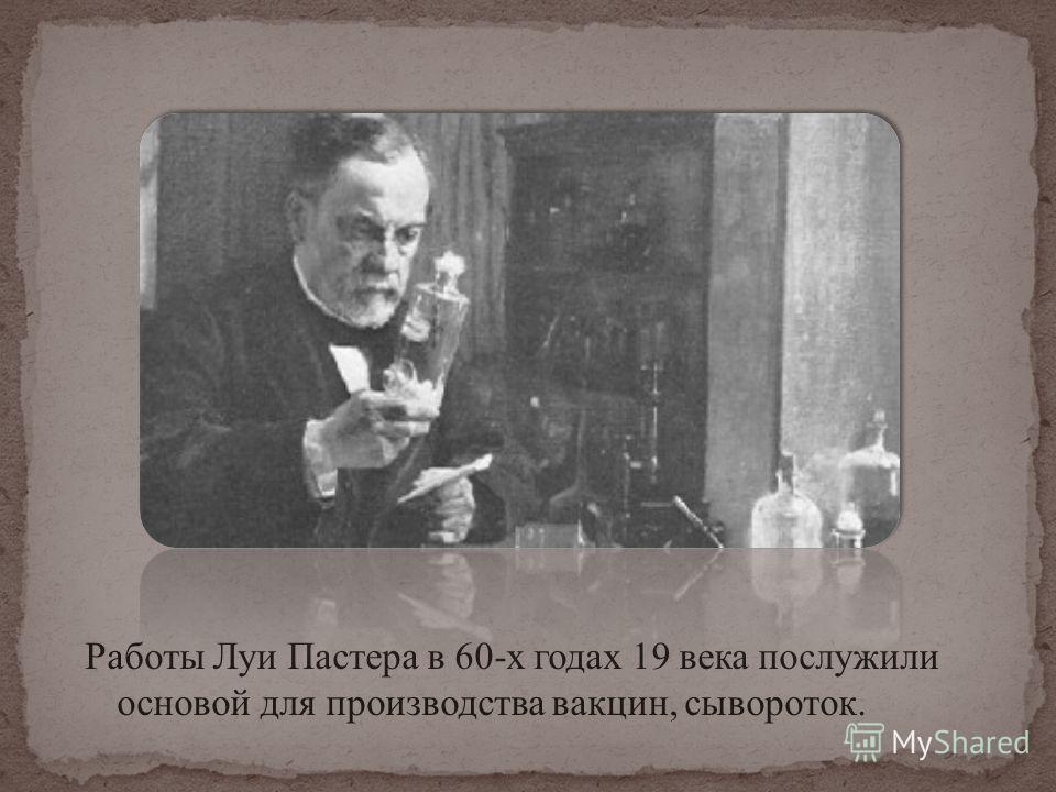 Работы Луи Пастера в 60-х годах 19 века послужили основой для производства вакцин, сывороток.