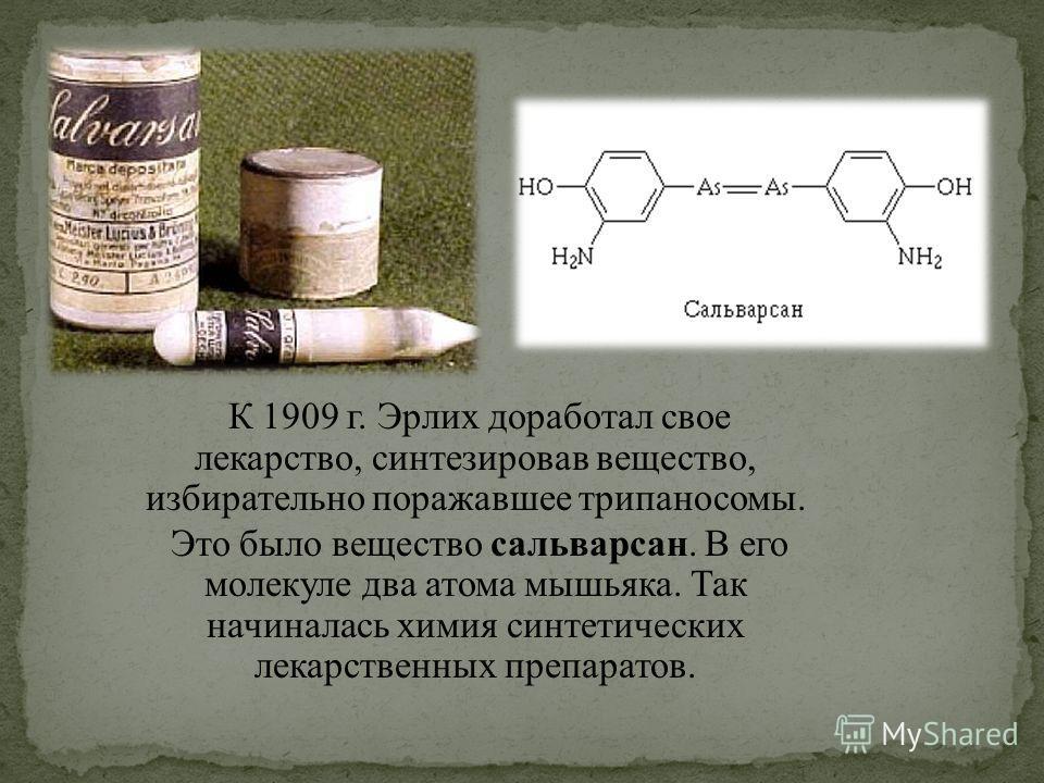 К 1909 г. Эрлих доработал свое лекарство, синтезировав вещество, избирательно поражавшее трипаносомы. Это было вещество сальварсан. В его молекуле два атома мышьяка. Так начиналась химия синтетических лекарственных препаратов.