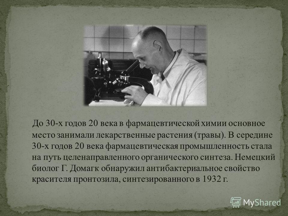 До 30-х годов 20 века в фармацевтической химии основное место занимали лекарственные растения (травы). В середине 30-х годов 20 века фармацевтическая промышленность стала на путь целенаправленного органического синтеза. Немецкий биолог Г. Домагк обна