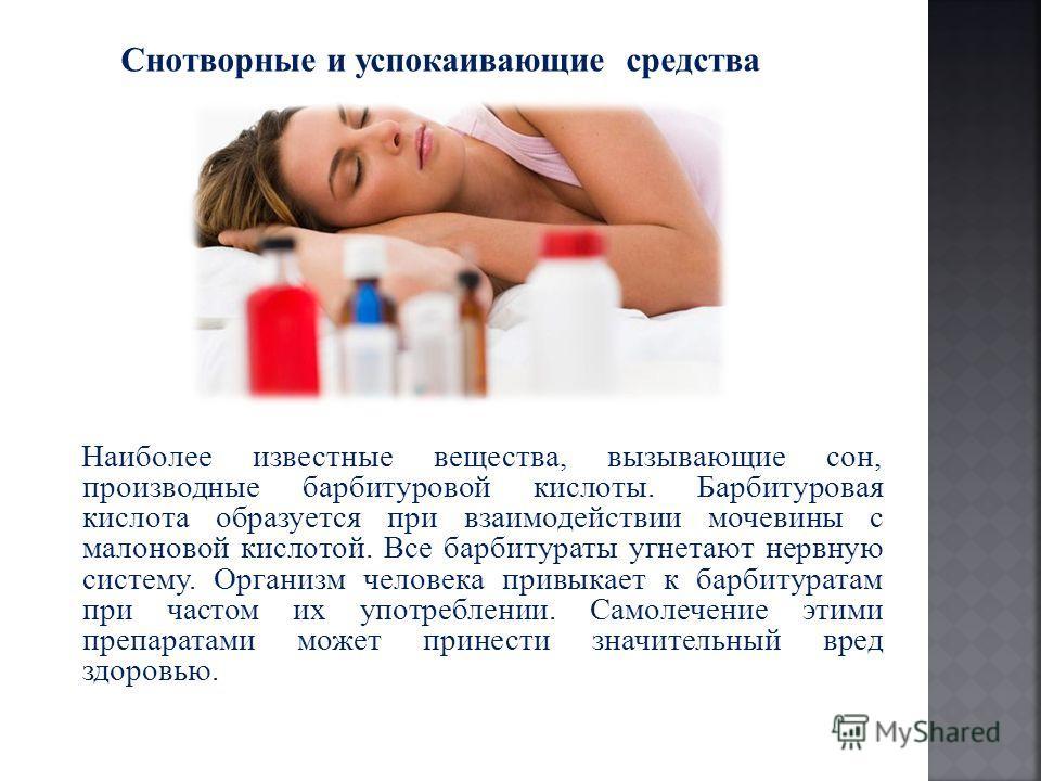 Снотворные и успокаивающие средства Наиболее известные вещества, вызывающие сон, производные барбитуровой кислоты. Барбитуровая кислота образуется при взаимодействии мочевины с малоновой кислотой. Все барбитураты угнетают нервную систему. Организм че
