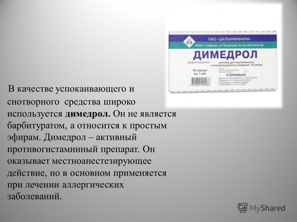 В качестве успокаивающего и снотворного средства широко используется димедрол. Он не является барбитуратом, а относится к простым эфирам. Димедрол – активный противогистаминный препарат. Он оказывает местноанестезирующее действие, но в основном приме