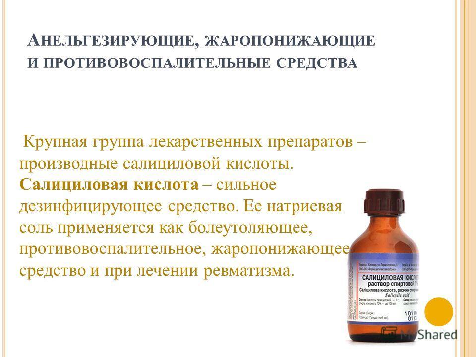 А НЕЛЬГЕЗИРУЮЩИЕ, ЖАРОПОНИЖАЮЩИЕ И ПРОТИВОВОСПАЛИТЕЛЬНЫЕ СРЕДСТВА Крупная группа лекарственных препаратов – производные салициловой кислоты. Салициловая кислота – сильное дезинфицирующее средство. Ее натриевая соль применяется как болеутоляющее, прот