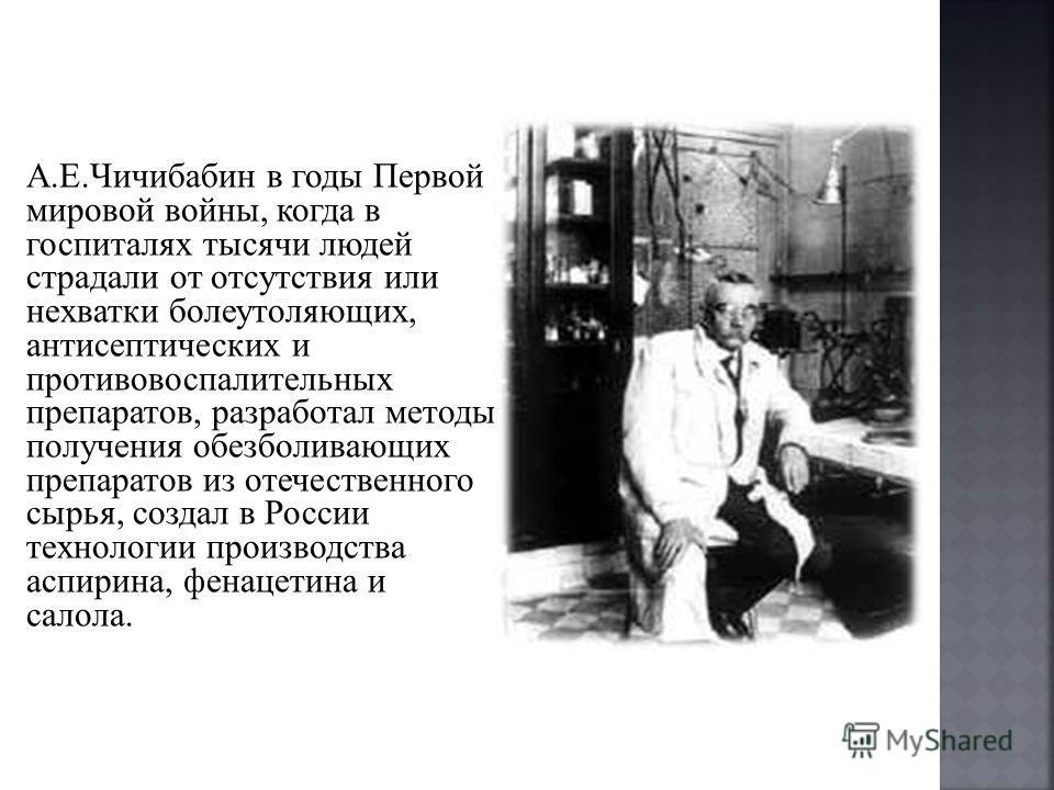 А.Е.Чичибабин в годы Первой мировой войны, когда в госпиталях тысячи людей страдали от отсутствия или нехватки болеутоляющих, антисептических и противовоспалительных препаратов, разработал методы получения обезболивающих препаратов из отечественного