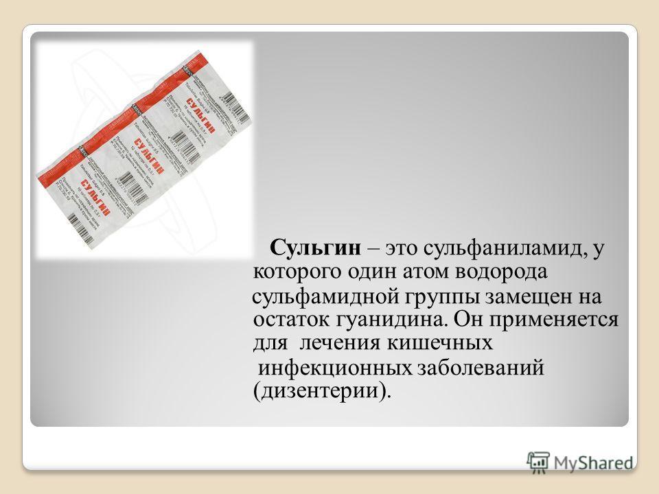 Сульгин – это сульфаниламид, у которого один атом водорода сульфамидной группы замещен на остаток гуанидина. Он применяется для лечения кишечных инфекционных заболеваний (дизентерии).