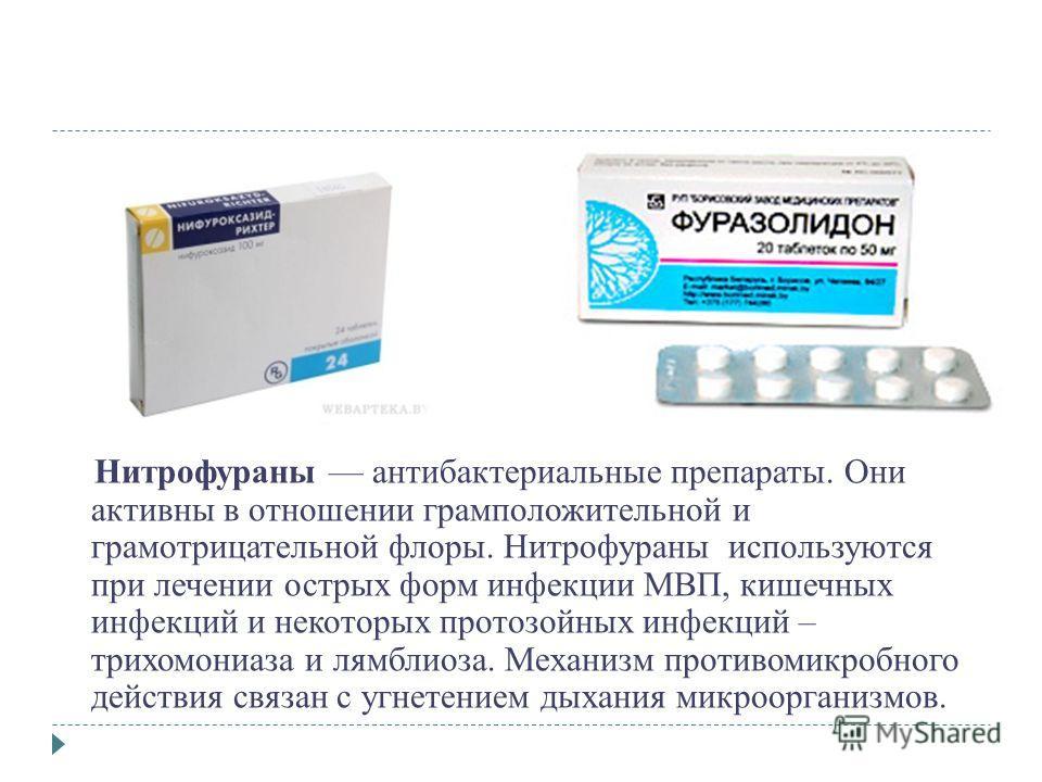 Нитрофураны антибактериальные препараты. Они активны в отношении грамположительной и грамотрицательной флоры. Нитрофураны используются при лечении острых форм инфекции МВП, кишечных инфекций и некоторых протозойных инфекций – трихомониаза и лямблиоза