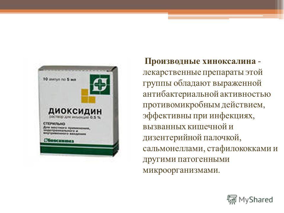 Производные хиноксалина - лекарственные препараты этой группы обладают выраженной антибактериальной активностью противомикробным действием, эффективны при инфекциях, вызванных кишечной и дизентерийной палочкой, сальмонеллами, стафилококками и другими