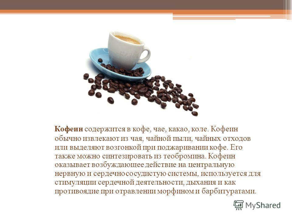 Кофеин содержится в кофе, чае, какао, коле. Кофеин обычно извлекают из чая, чайной пыли, чайных отходов или выделяют возгонкой при поджаривании кофе. Его также можно синтезировать из теобромина. Кофеин оказывает возбуждающее действие на центральную н