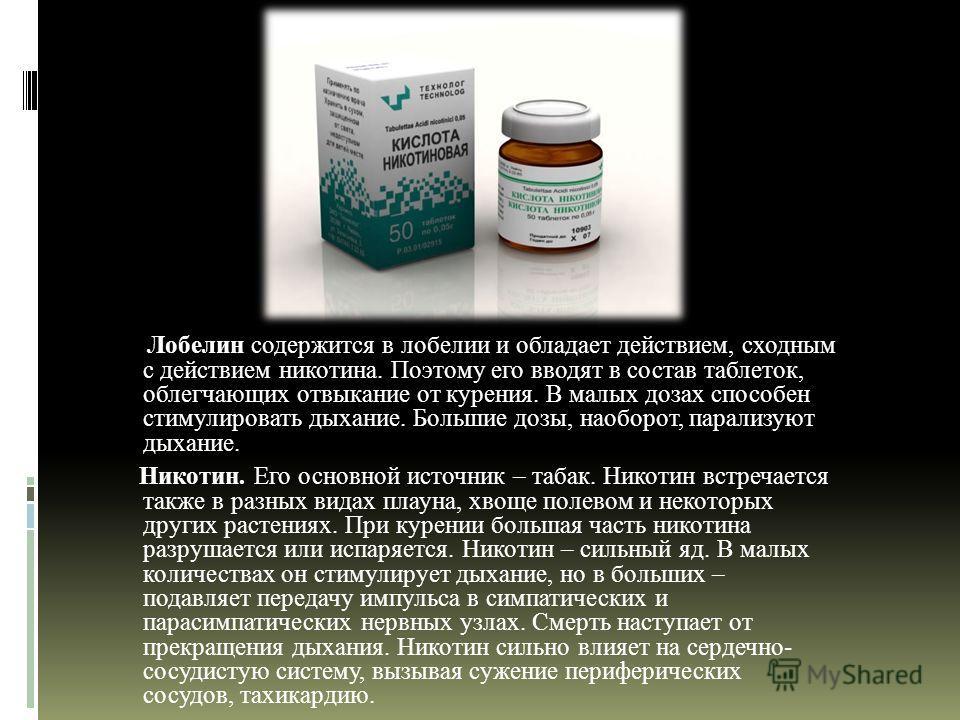 Лобелин содержится в лобелии и обладает действием, сходным с действием никотина. Поэтому его вводят в состав таблеток, облегчающих отвыкание от курения. В малых дозах способен стимулировать дыхание. Большие дозы, наоборот, парализуют дыхание. Никотин