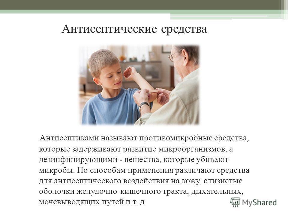 Антисептические средства Антисептиками называют противомикробные средства, которые задерживают развитие микроорганизмов, а дезинфицирующими - вещества, которые убивают микробы. По способам применения различают средства для антисептического воздействи