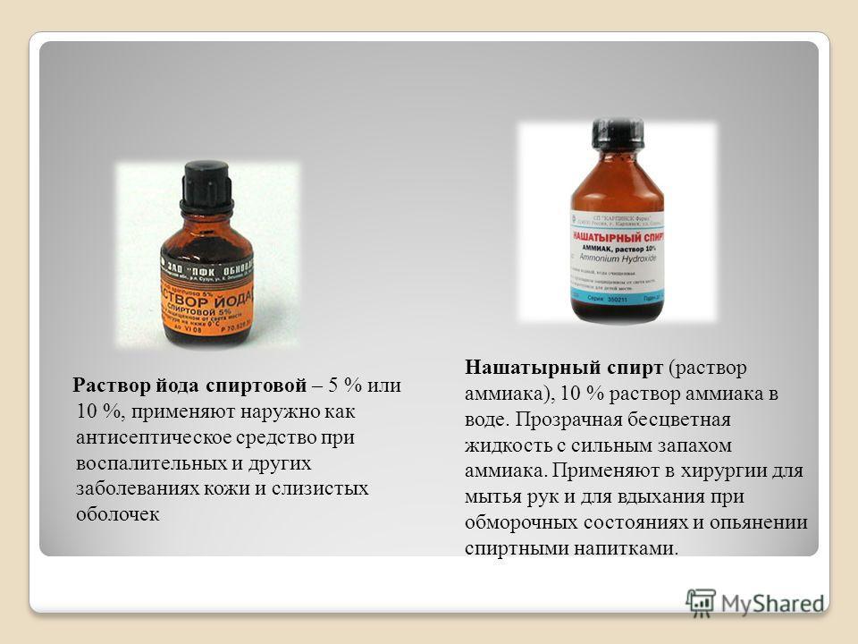 Раствор йода спиртовой – 5 % или 10 %, применяют наружно как антисептическое средство при воспалительных и других заболеваниях кожи и слизистых оболочек Нашатырный спирт (раствор аммиака), 10 % раствор аммиака в воде. Прозрачная бесцветная жидкость с