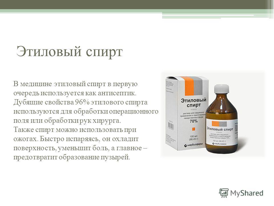 Этиловый спирт В медицине этиловый спирт в первую очередь используется как антисептик. Дубящие свойства 96% этилового спирта используются для обработки операционного поля или обработки рук хирурга. Также спирт можно использовать при ожогах. Быстро ис