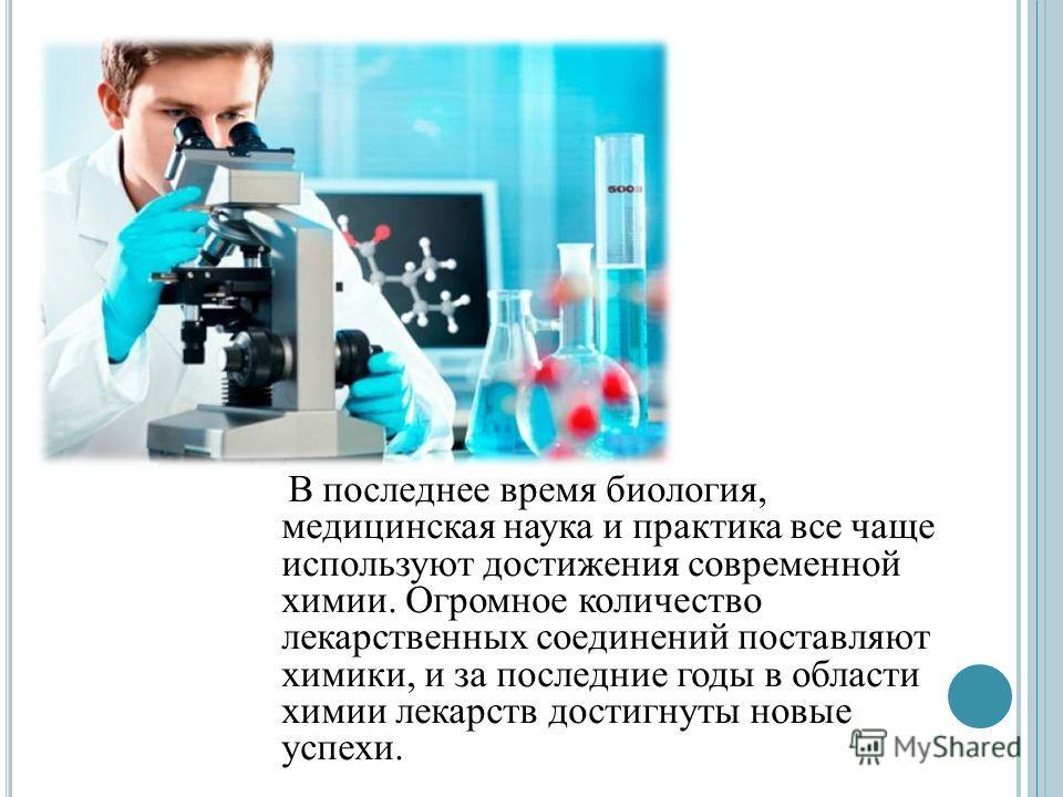 В последнее время биология, медицинская наука и практика все чаще используют достижения современной химии. Огромное количество лекарственных соединений поставляют химики, и за последние годы в области химии лекарств достигнуты новые успехи.