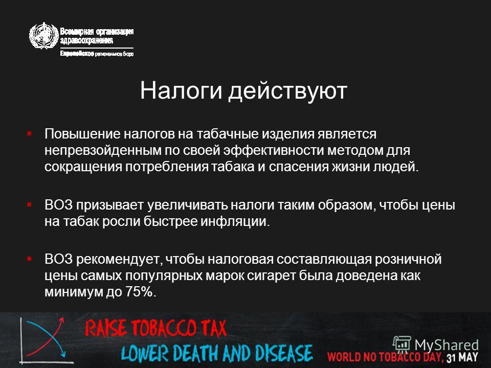 Повышение налогов на табачные изделия является непревзойденным по своей эффективности методом для сокращения потребления табака и спасения жизни людей. ВОЗ призывает увеличивать налоги таким образом, чтобы цены на табак росли быстрее инфляции. ВОЗ ре
