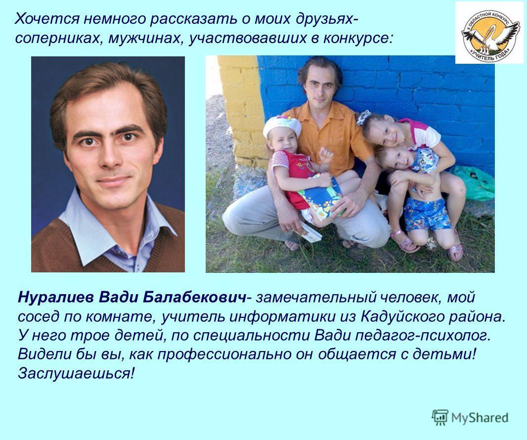 Хочется немного рассказать о моих друзьях- соперниках, мужчинах, участвовавших в конкурсе: Нуралиев Вади Балабекович- замечательный человек, мой сосед по комнате, учитель информатики из Кадуйского района. У него трое детей, по специальности Вади педа