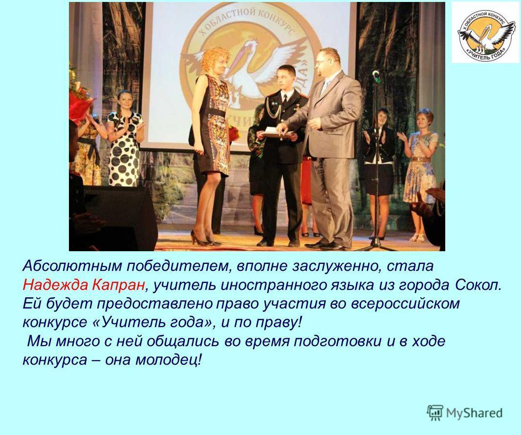 Абсолютным победителем, вполне заслуженно, стала Надежда Капран, учитель иностранного языка из города Сокол. Ей будет предоставлено право участия во всероссийском конкурсе «Учитель года», и по праву! Мы много с ней общались во время подготовки и в хо