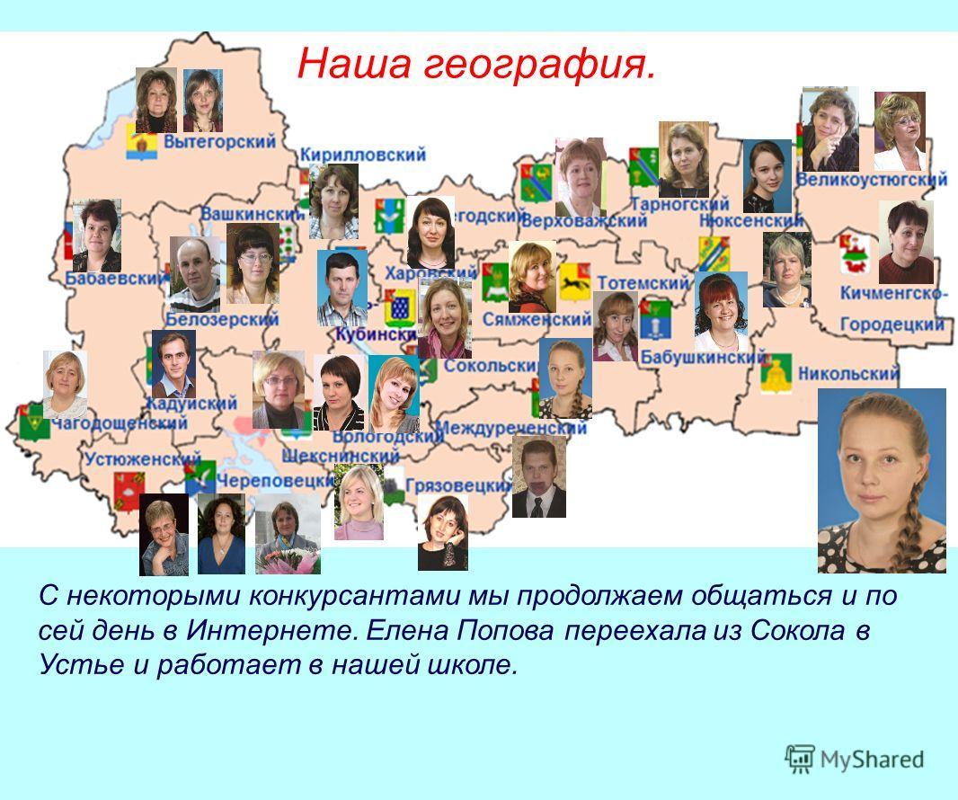 Наша география. С некоторыми конкурсантами мы продолжаем общаться и по сей день в Интернете. Елена Попова переехала из Сокола в Устье и работает в нашей школе.