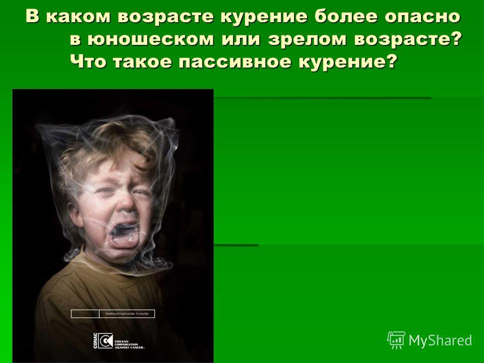 В каком возрасте курение более опасно в юношеском или зрелом возрасте? Что такое пассивное курение?