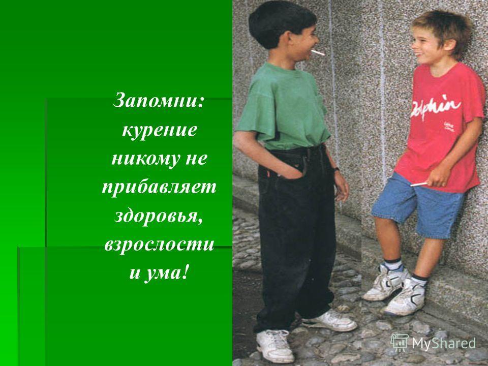 Запомни: курение никому не прибавляет здоровья, взрослости и ума!