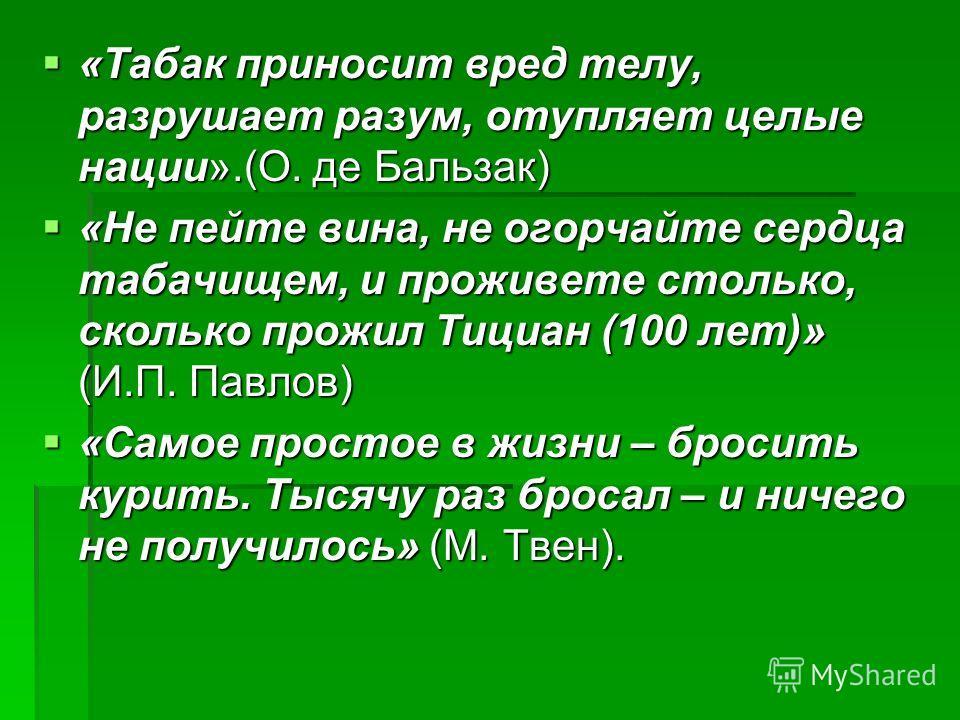 «Табак приносит вред телу, разрушает разум, отупляет целые нации».(О. де Бальзак) «Табак приносит вред телу, разрушает разум, отупляет целые нации».(О. де Бальзак) «Не пейте вина, не огорчайте сердца табачищем, и проживете столько, сколько прожил Тиц