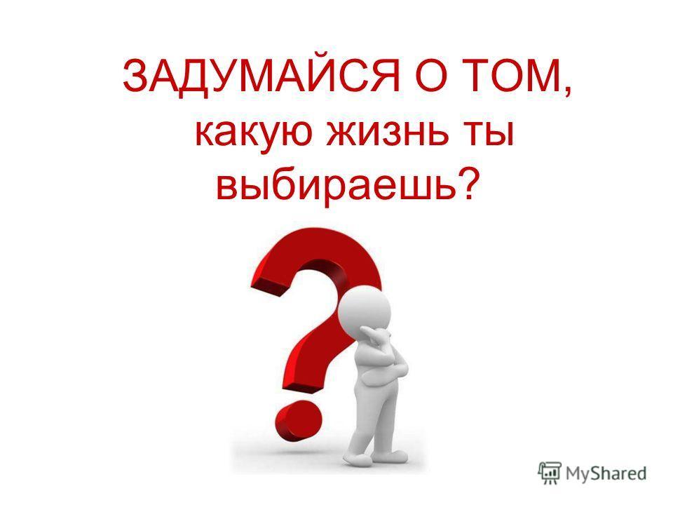 ЗАДУМАЙСЯ О ТОМ, какую жизнь ты выбираешь?