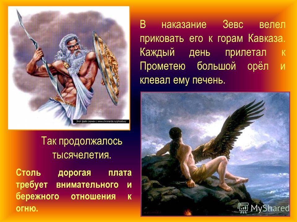 В наказание Зевс велел приковать его к горам Кавказа. Каждый день прилетал к Прометею большой орёл и клевал ему печень. Так продолжалось тысячелетия. Столь дорогая плата требует внимательного и бережного отношения к огню.