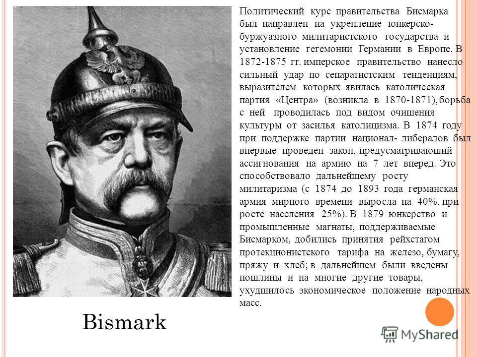 Bismark Политический курс правительства Бисмарка был направлен на укрепление юнкерс ко- буржуазного милитаристского государства и установление гегемонии Германии в Европе. В 1872-1875 гг. имперское правительство нанесло сильный удар по сепаратистским