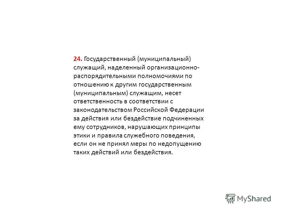 24. Государственный (муниципальный) служащий, наделенный организационно- распорядительными полномочиями по отношению к другим государственным (муниципальным) служащим, несет ответственность в соответствии с законодательством Российской Федерации за д
