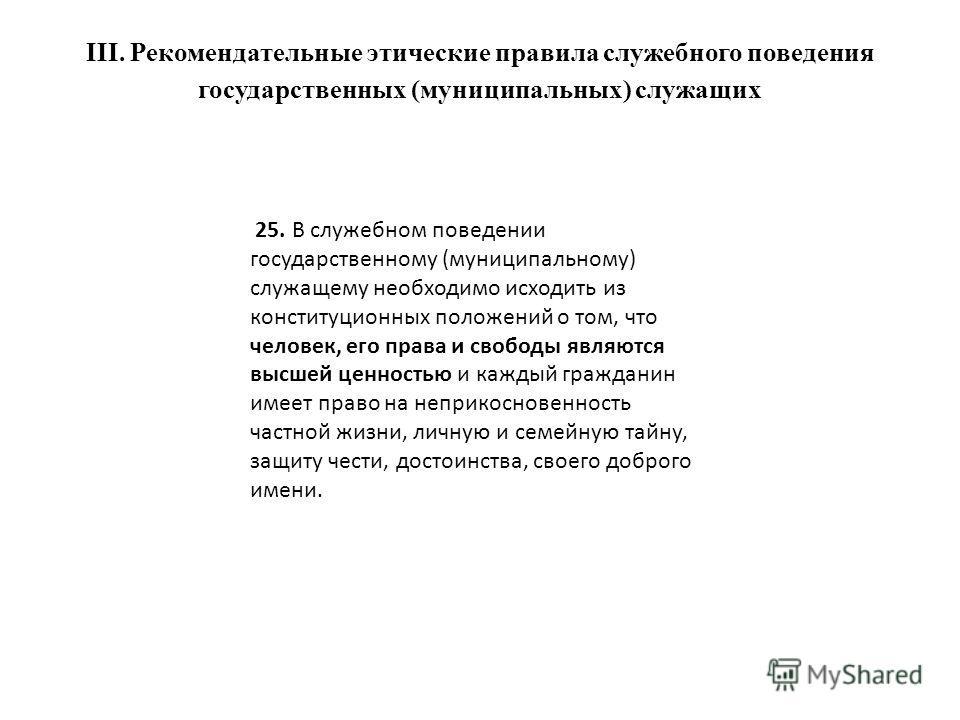 III. Рекомендательные этические правила служебного поведения государственных (муниципальных) служащих 25. В служебном поведении государственному (муниципальному) служащему необходимо исходить из конституционных положений о том, что человек, его права