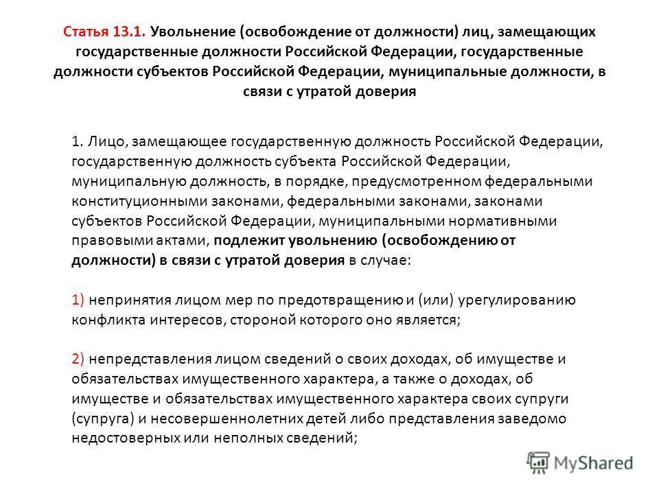 Статья 13.1. Увольнение (освобождение от должности) лиц, замещающих государственные должности Российской Федерации, государственные должности субъектов Российской Федерации, муниципальные должности, в связи с утратой доверия 1. Лицо, замещающее госуд