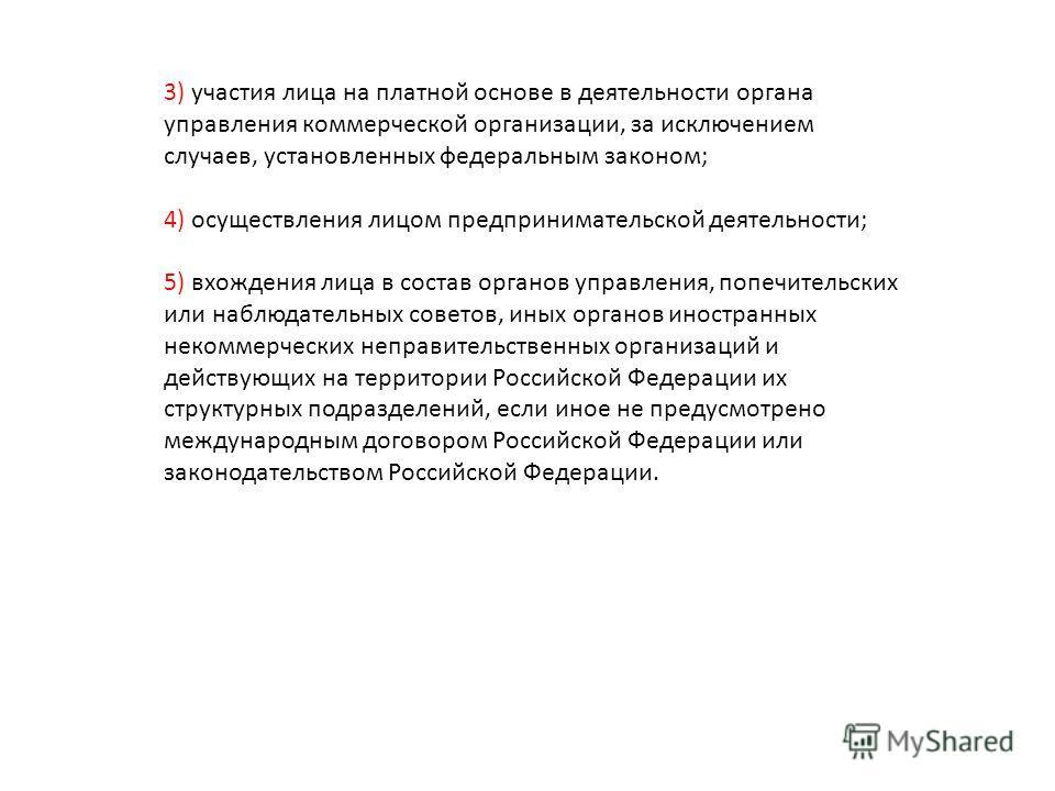 3) участия лица на платной основе в деятельности органа управления коммерческой организации, за исключением случаев, установленных федеральным законом; 4) осуществления лицом предпринимательской деятельности; 5) вхождения лица в состав органов управл