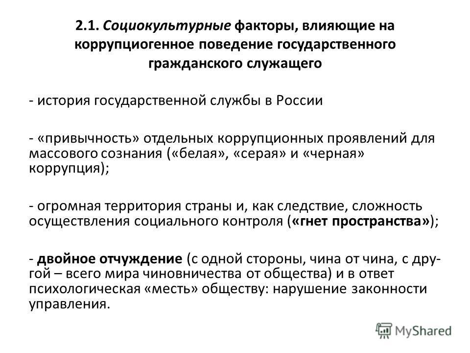 2.1. Социокультурные факторы, влияющие на коррупциогенное поведение государственного гражданского служащего - история государственной службы в России - «привычность» отдельных коррупционных проявлений для массового сознания («белая», «серая» и «черна