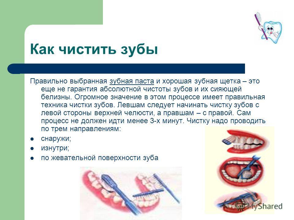Как чистить зубы Правильно выбранная зубная паста и хорошая зубная щетка – это еще не гарантия абсолютной чистоты зубов и их сияющей белизны. Огромное значение в этом процессе имеет правильная техника чистки зубов. Левшам следует начинать чистку зубо