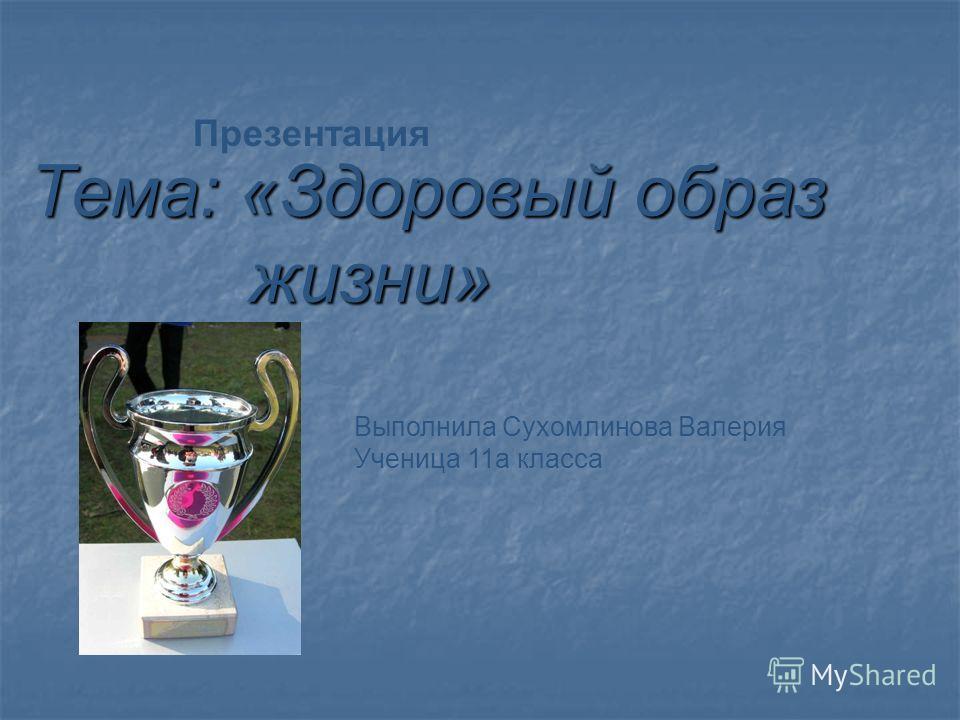 Тема: «Здоровый образ жизни» жизни» Выполнила Сухомлинова Валерия Ученица 11 а класса Презентация