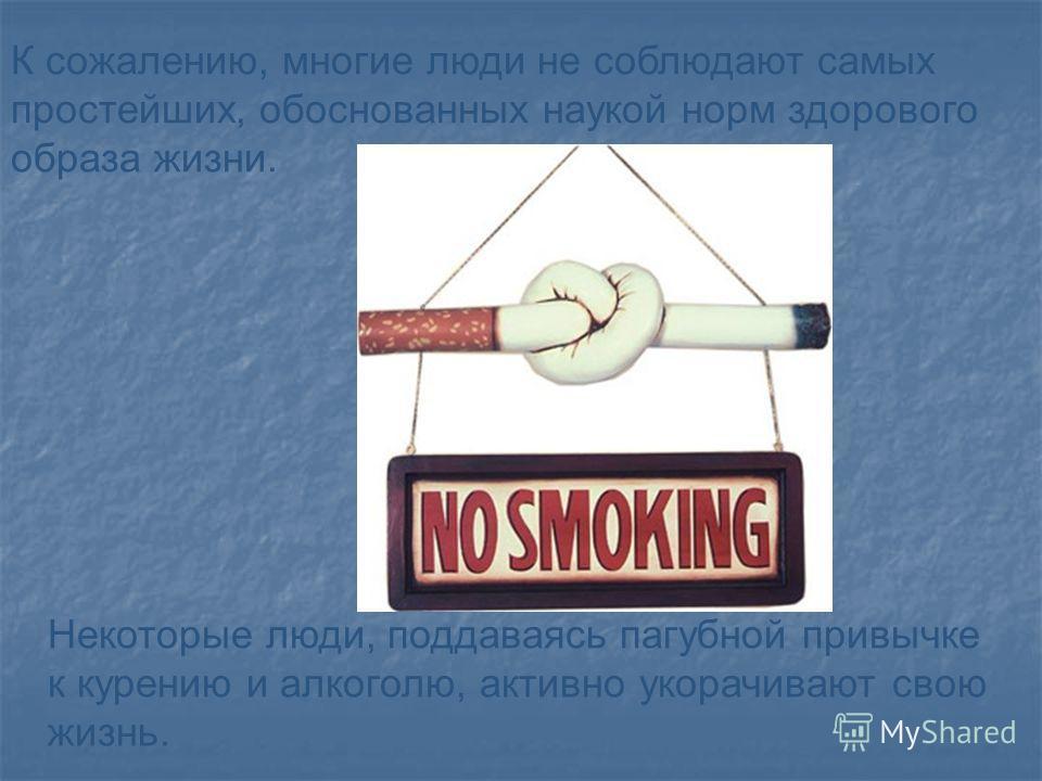 К сожалению, многие люди не соблюдают самых простейших, обоснованных наукой норм здорового образа жизни. Некоторые люди, поддаваясь пагубной привычке к курению и алкоголю, активно укорачивают свою жизнь.